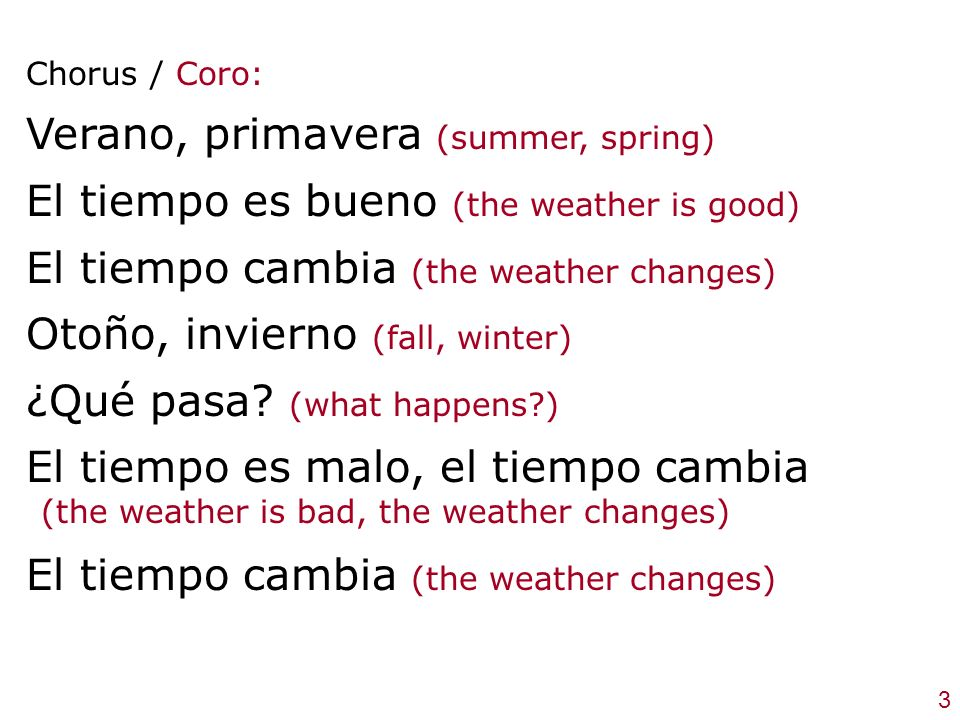 Chorus / Coro: Verano, primavera (summer, spring) El tiempo es bueno (the weather is good) El tiempo cambia (the weather changes) Otoño, invierno (fall, winter) ¿Qué pasa.
