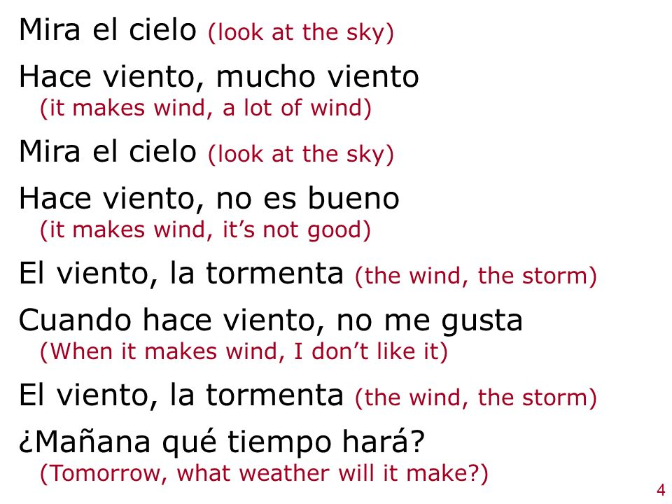 Mira el cielo (look at the sky) Hace viento, mucho viento (it makes wind, a lot of wind) Mira el cielo (look at the sky) Hace viento, no es bueno (it makes wind, its not good) El viento, la tormenta (the wind, the storm) Cuando hace viento, no me gusta (When it makes wind, I dont like it) El viento, la tormenta (the wind, the storm) ¿Mañana qué tiempo hará.