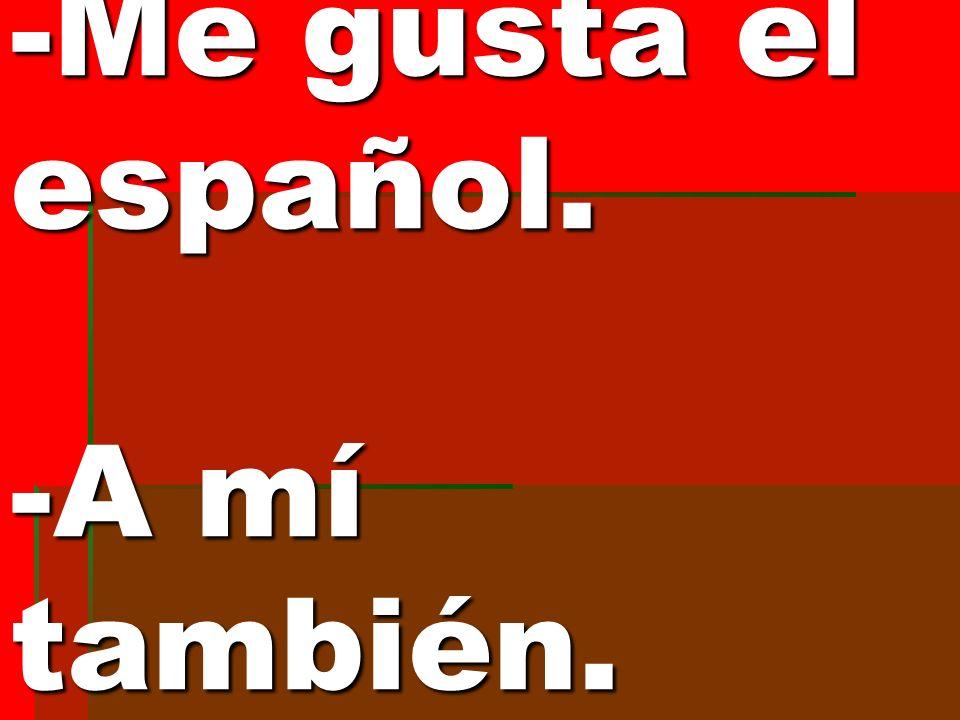 -Me gusta el español. -A mí también.