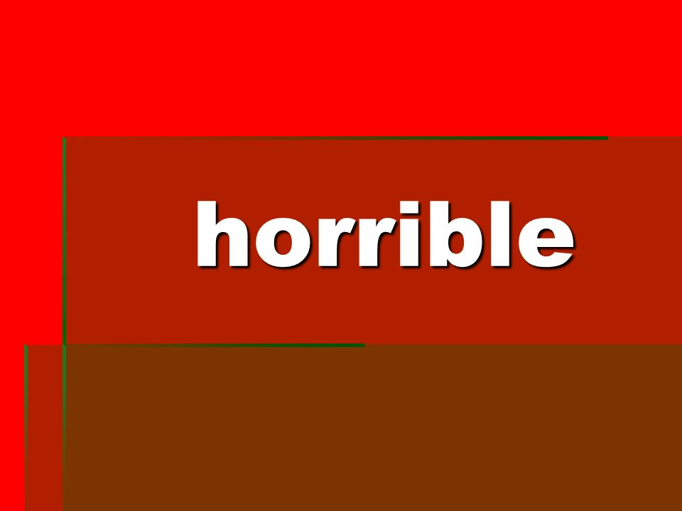 horrible horrible