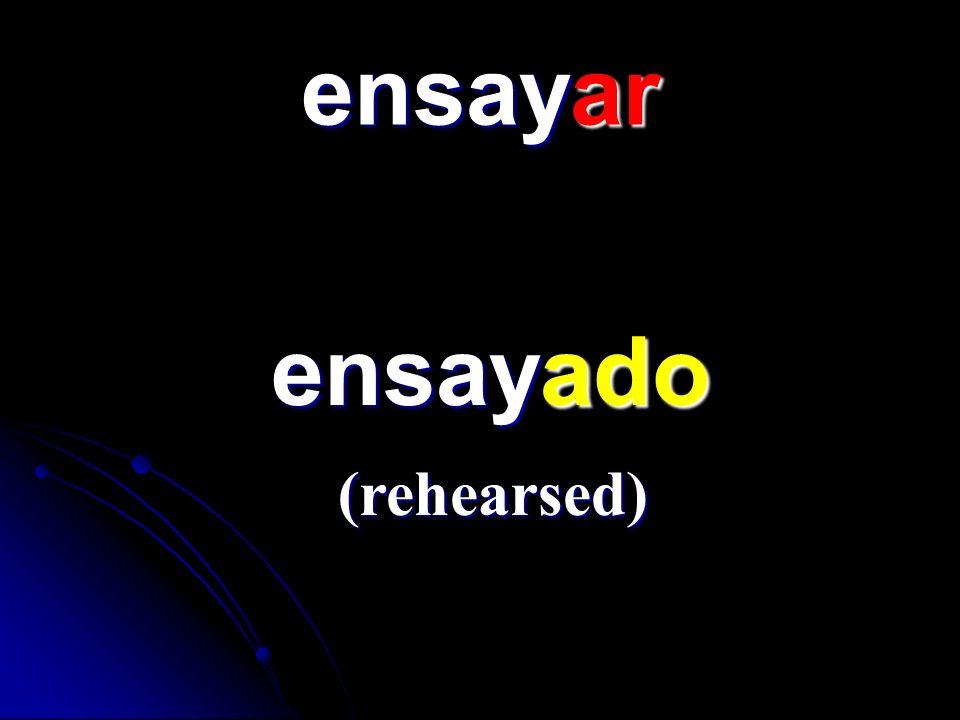 ensayar ensayado ensayado (rehearsed)