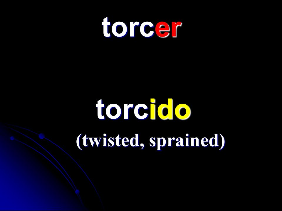 torcer torcido torcido (twisted, sprained)