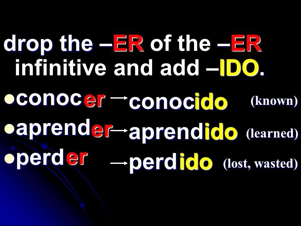 drop the –ER–ER IDO. drop the –ER of the –ER infinitive and add –IDO. conoc conoc aprend aprend perd perd er er er conoc aprend perd (known) (learned)