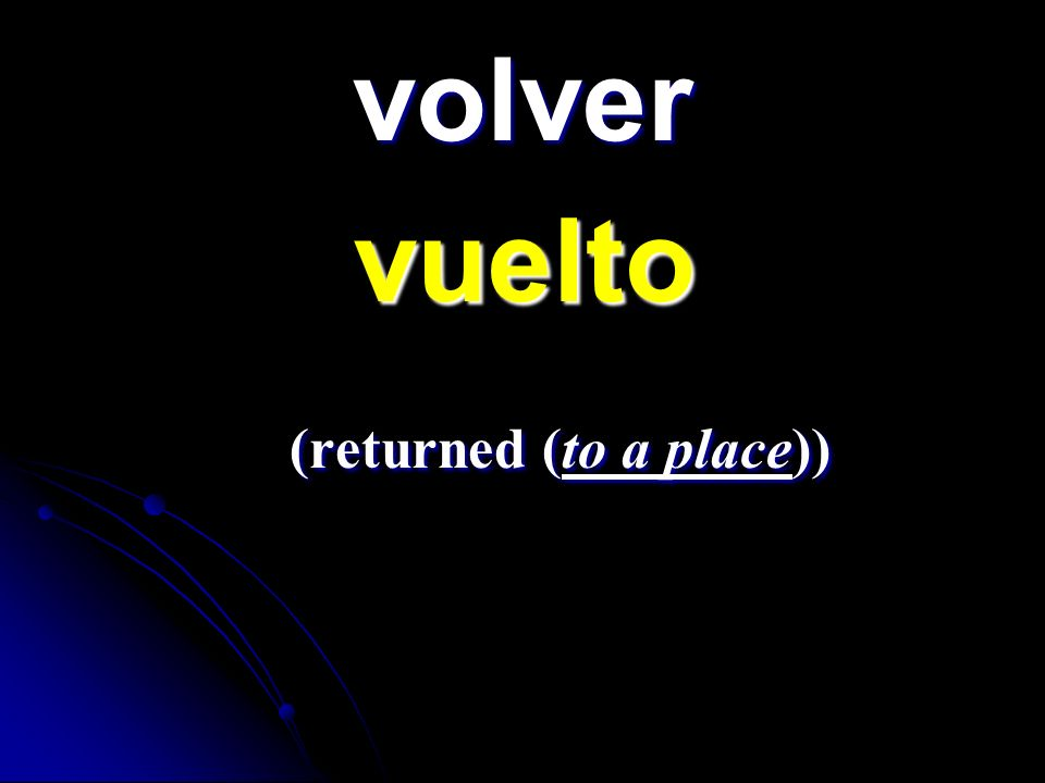 volver vuelto vuelto (returned (to a place)) (returned (to a place))