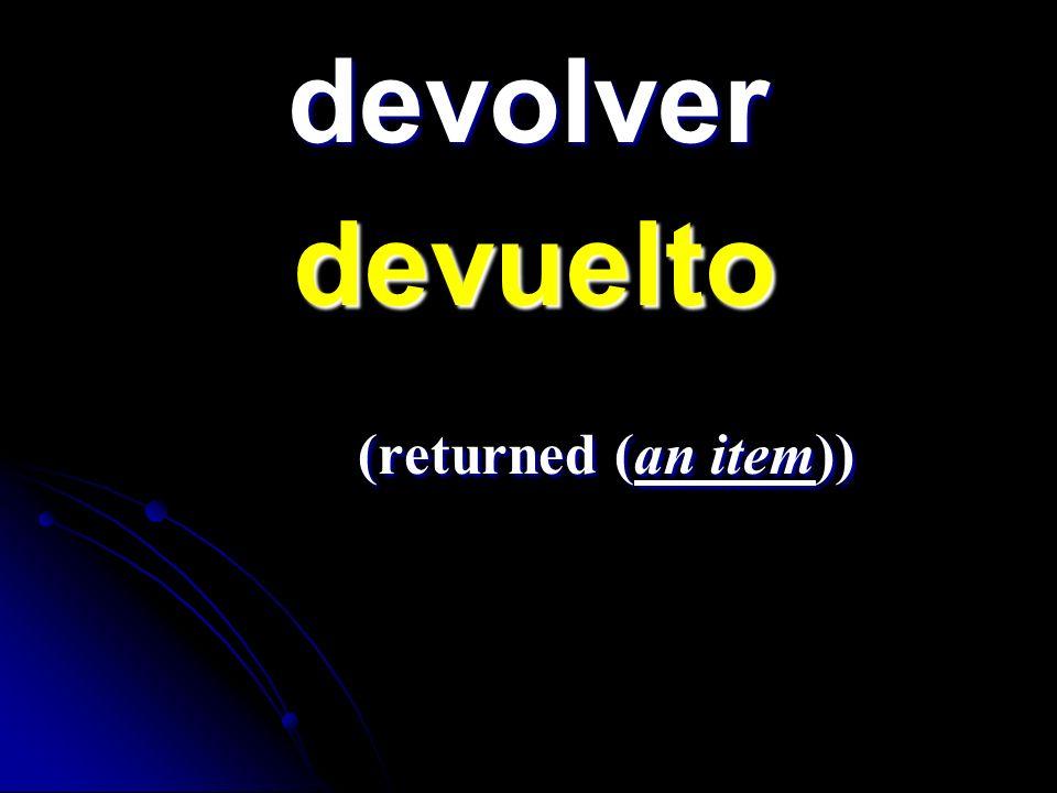 devolver devuelto devuelto (returned (an item)) (returned (an item))