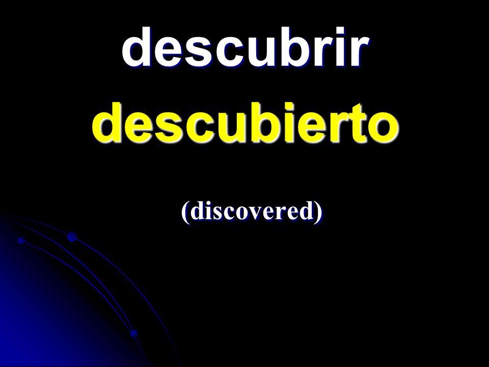 descubrir descubierto descubierto (discovered) (discovered)