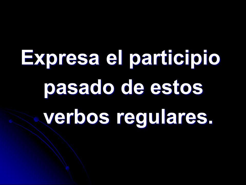 Expresa el participio Expresa el participio pasado de estos pasado de estos verbos regulares. verbos regulares.