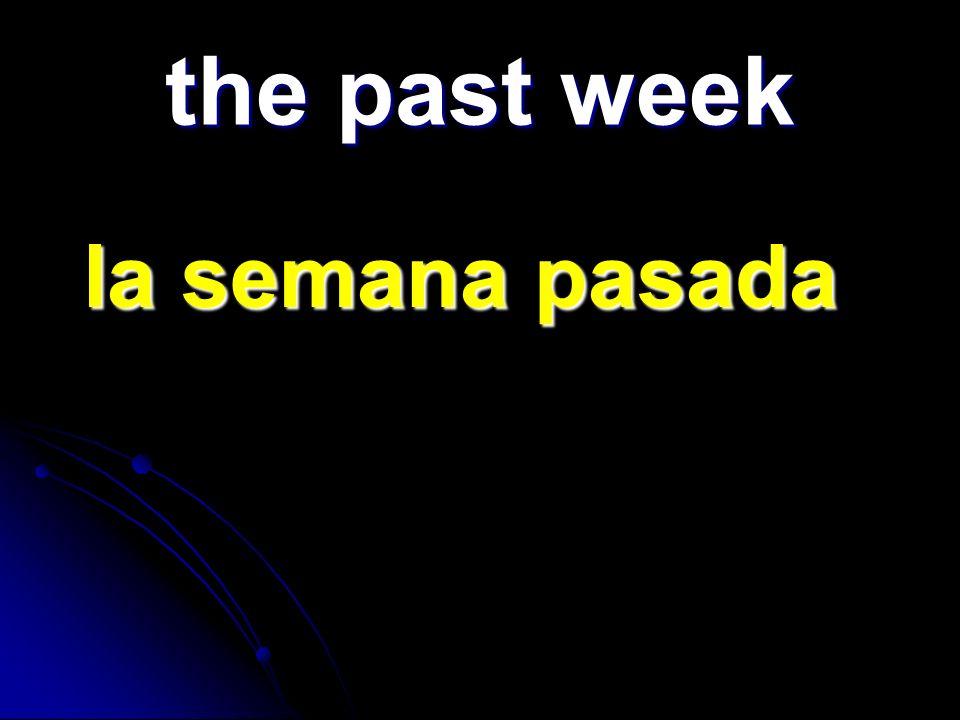 the past week la semana pasada la semana pasada