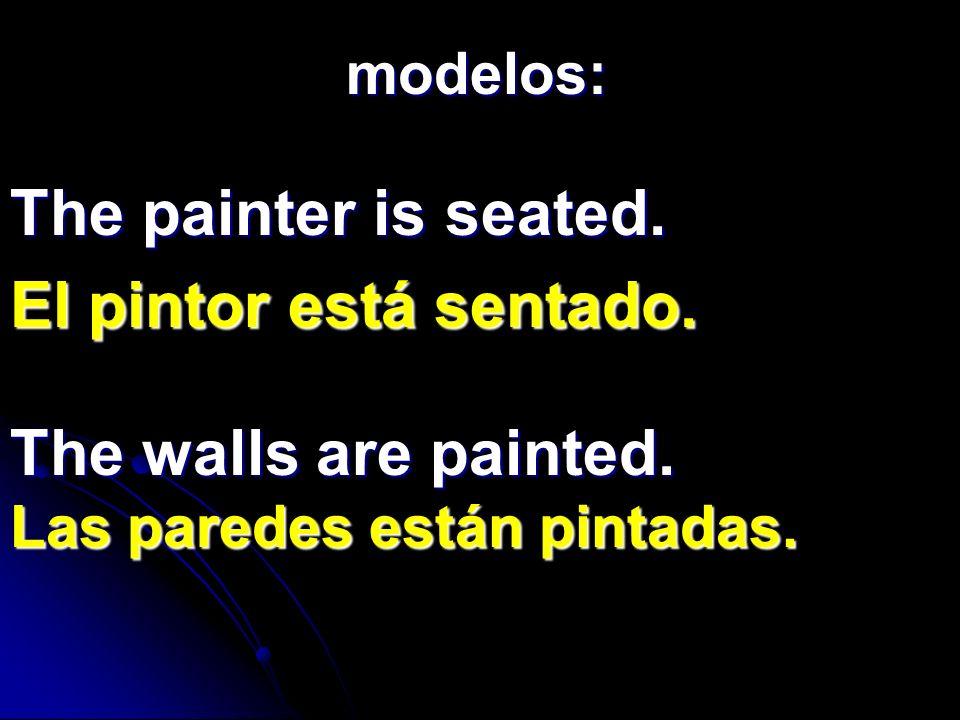 The painter is seated. El pintor está sentado. modelos: The walls are painted. Las paredes están pintadas.