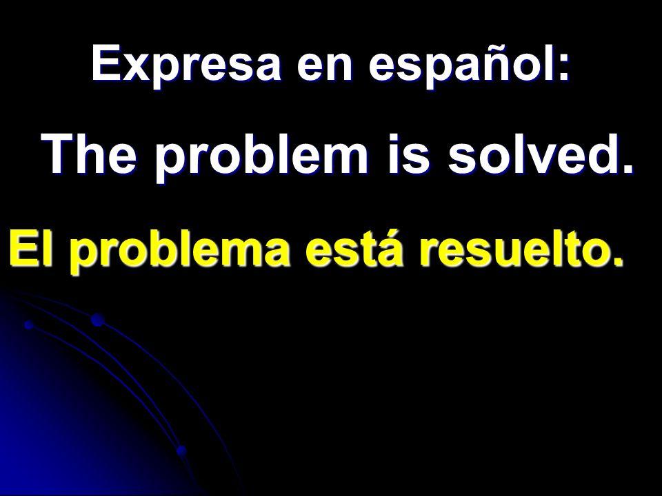 Expresa en español: The problem is solved. El problema está resuelto.