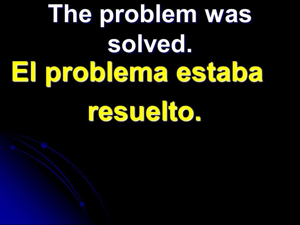 El problema estaba El problema estaba resuelto. resuelto. The problem was solved.