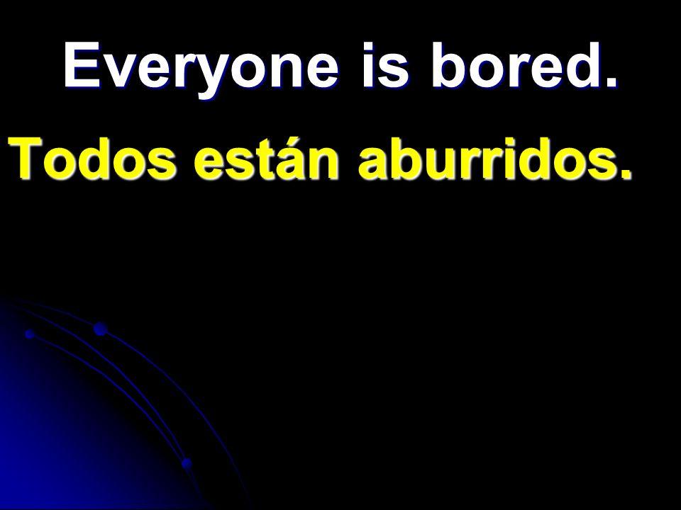 Everyone is bored. Todos están aburridos.