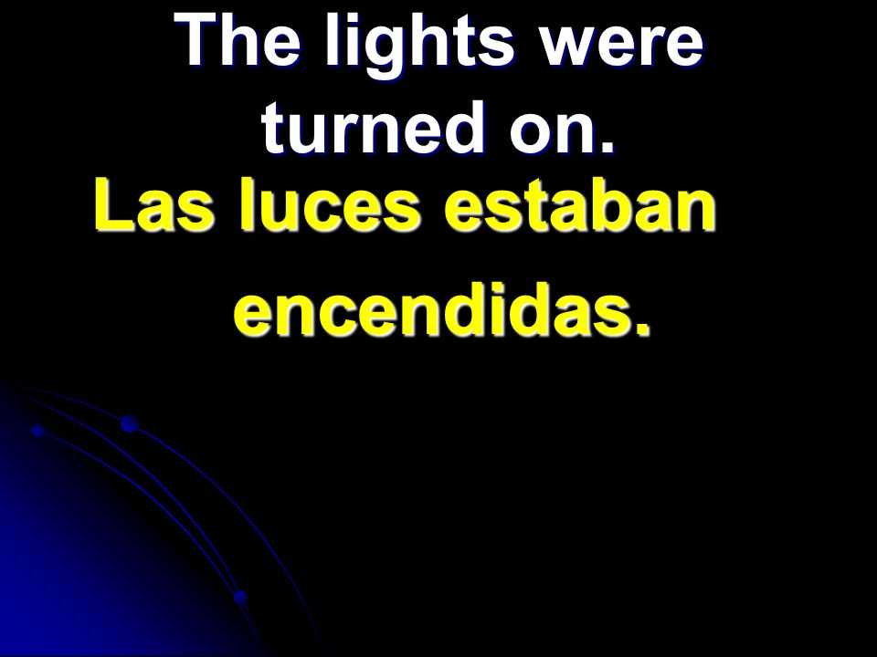 The lights were turned on. Las luces estaban Las luces estaban encendidas. encendidas.