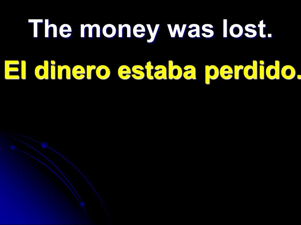 The money was lost. El dinero estaba perdido.