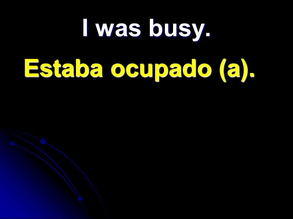 I was busy. Estaba ocupado (a). Estaba ocupado (a).
