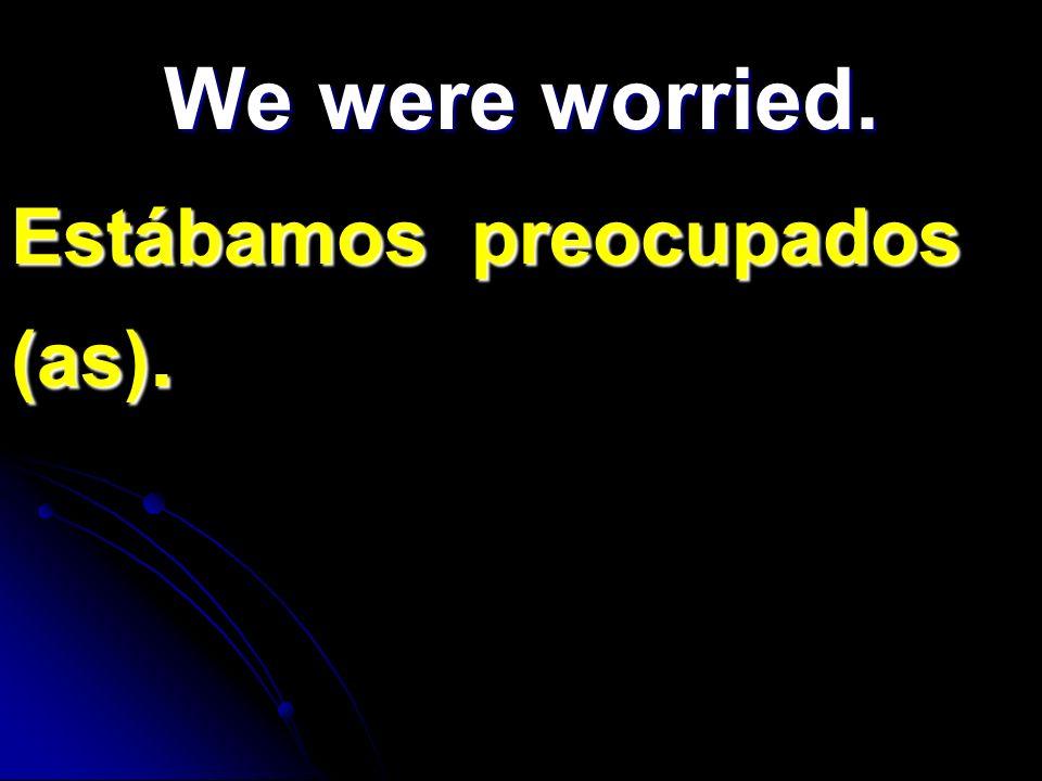 We were worried. Estábamos preocupados (as).