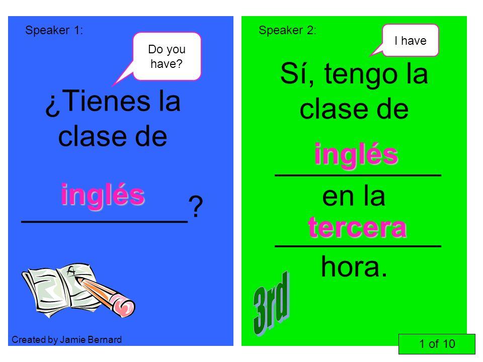 ¿Tienes la clase de __________? Sí, tengo la clase de __________ en la __________ hora. Speaker 1:Speaker 2: inglés inglés tercera 1 of 10 Do you have