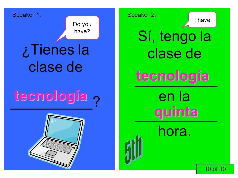 ¿Tienes la clase de __________? Sí, tengo la clase de __________ en la __________ hora. Speaker 1:Speaker 2: tecnología tecnología quinta 10 of 10 Do
