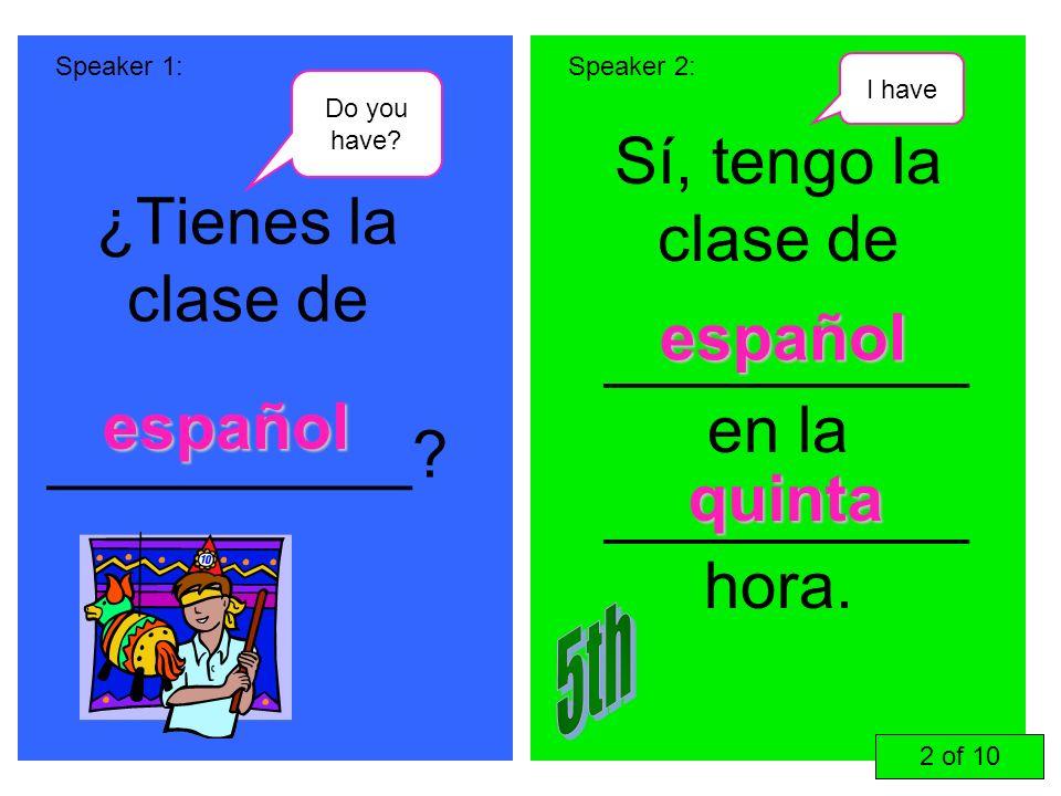 ¿Tienes la clase de __________? Sí, tengo la clase de __________ en la __________ hora. Speaker 1:Speaker 2: español español quinta 2 of 10 Do you hav
