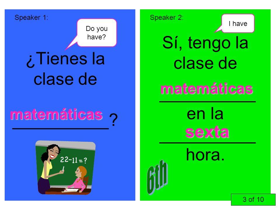 ¿Tienes la clase de __________? Sí, tengo la clase de __________ en la __________ hora. Speaker 1:Speaker 2: matemáticas sexta 3 of 10 matemáticas Do