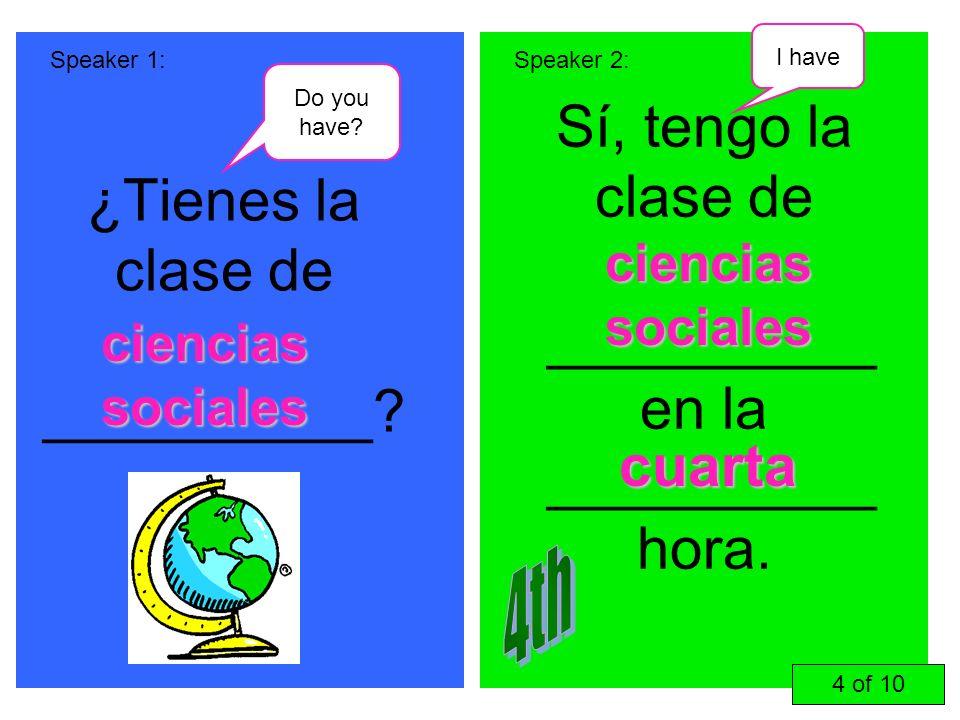 ¿Tienes la clase de __________? Sí, tengo la clase de __________ en la __________ hora. Speaker 1:Speaker 2: ciencias sociales cuarta 4 of 10 Do you h