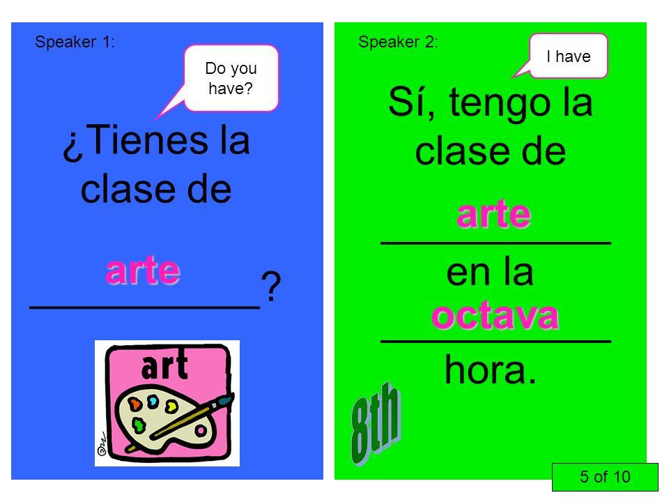 ¿Tienes la clase de __________? Sí, tengo la clase de __________ en la __________ hora. Speaker 1:Speaker 2: arte arte octava 5 of 10 Do you have? I h
