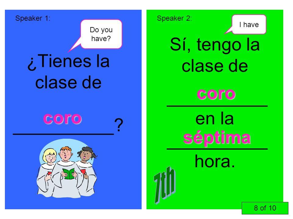 ¿Tienes la clase de __________? Sí, tengo la clase de __________ en la __________ hora. Speaker 1:Speaker 2: coro coro séptima 8 of 10 Do you have? I