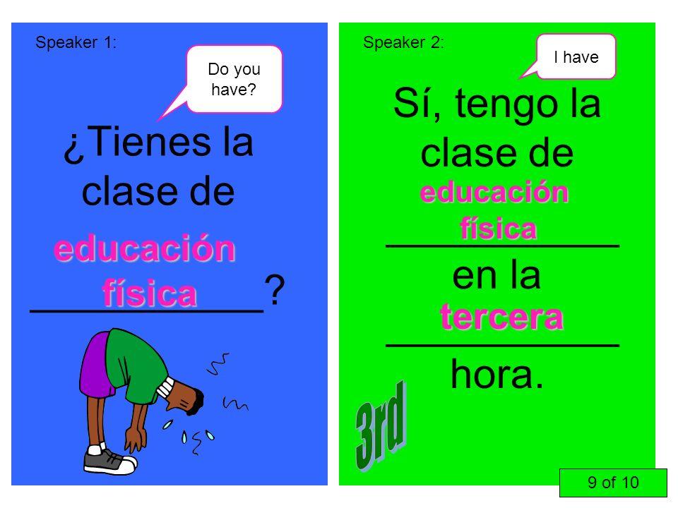 ¿Tienes la clase de __________? Sí, tengo la clase de __________ en la __________ hora. Speaker 1:Speaker 2: educación física tercera 9 of 10 educació