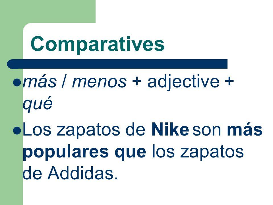Comparatives más / menos + adjective + qué Los zapatos de Nike son más populares que los zapatos de Addidas.