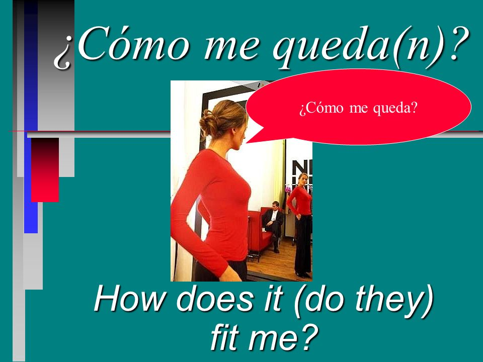 ¿Cómo me queda(n) How does it (do they) fit me ¿Cómo me queda