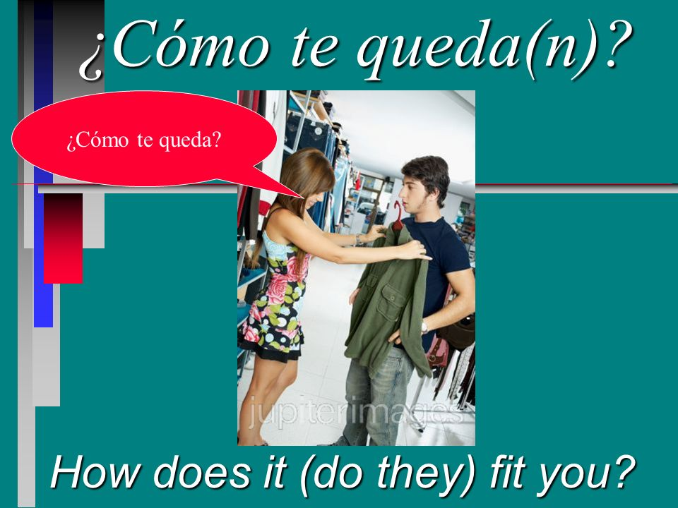 ¿Cómo te queda(n) How does it (do they) fit you ¿Cómo te queda