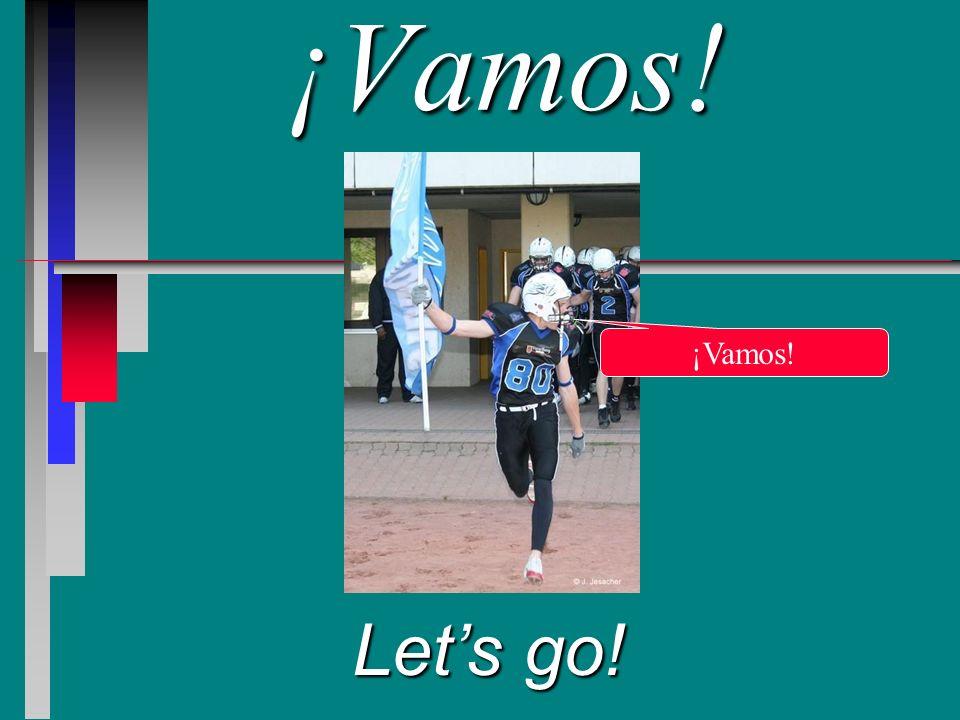 ¡Vamos! Lets go! ¡Vamos!