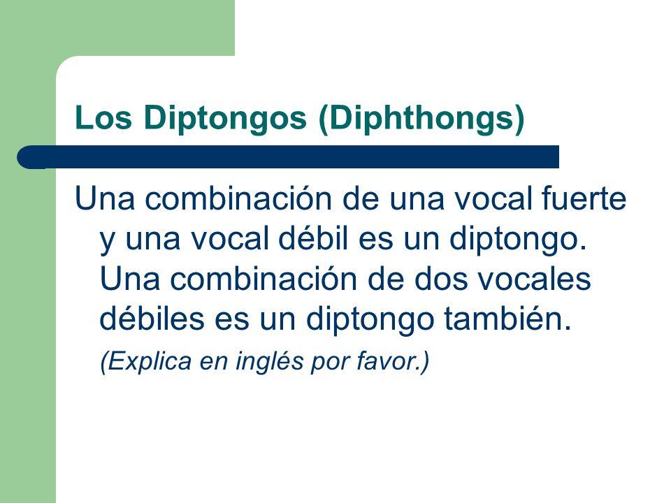 Los Diptongos (Diphthongs) Una combinación de una vocal fuerte y una vocal débil es un diptongo.