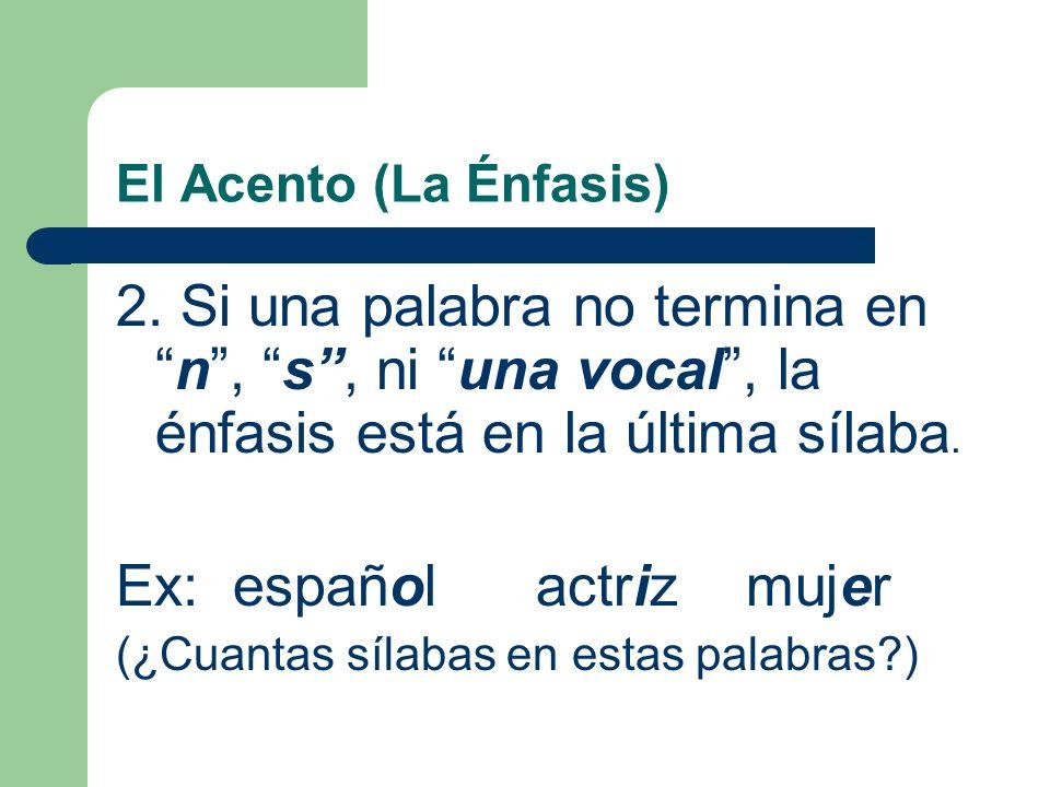 El Acento (La Énfasis) 1. Si una palabra termina en n, s, - o- una vocal, la énfasis está en la penúltima sílaba. Ex: examenmuchasboca (¿Cuantas sílab