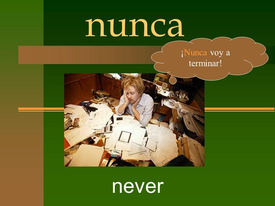 nunca never ¡Nunca voy a terminar!