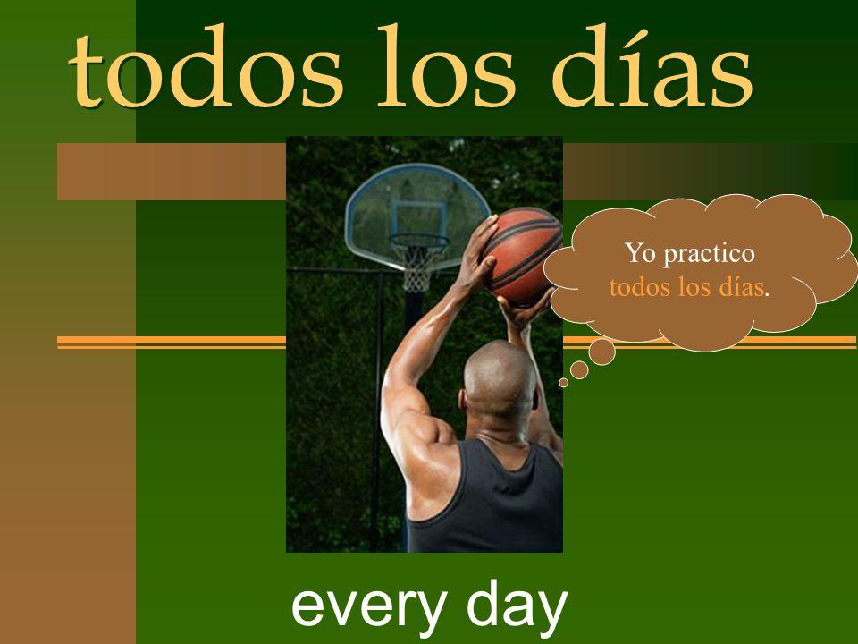 todos los días every day Yo practico todos los días.