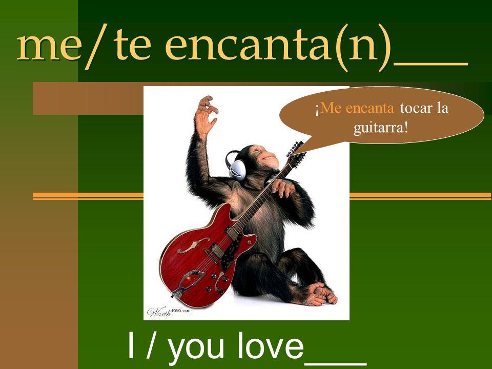 me/te encanta(n)___ I / you love___ ¡Me encanta tocar la guitarra!