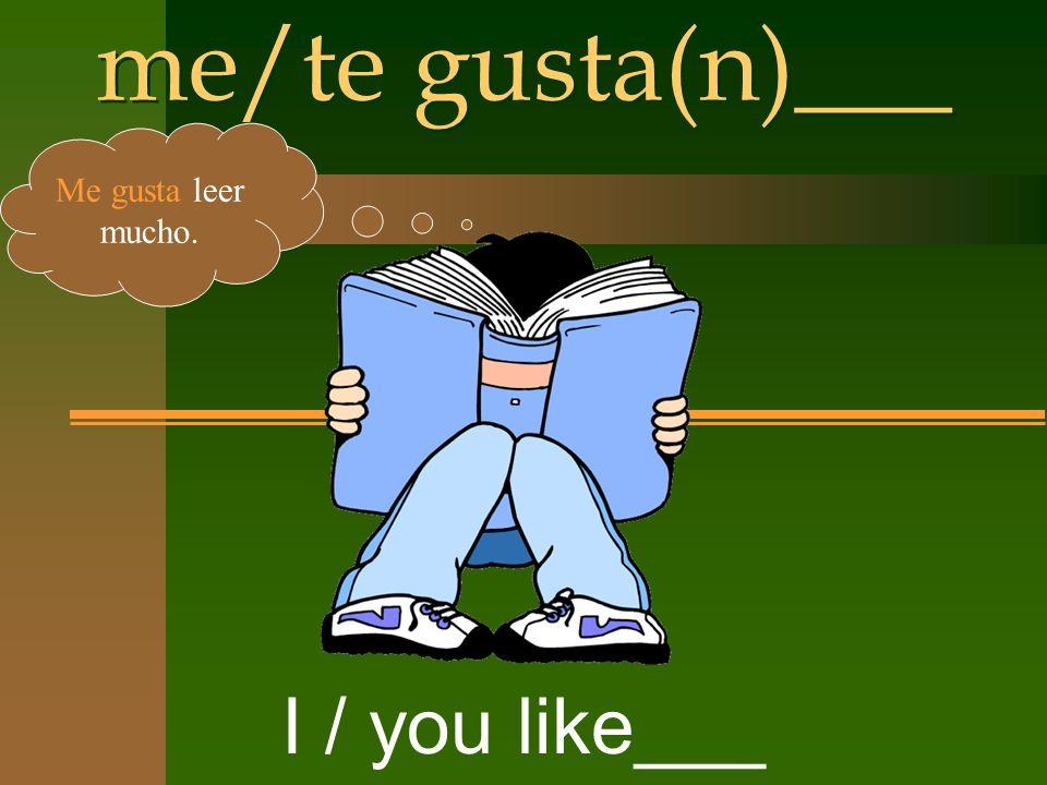 me/te gusta(n)___ I / you like___ Me gusta leer mucho.