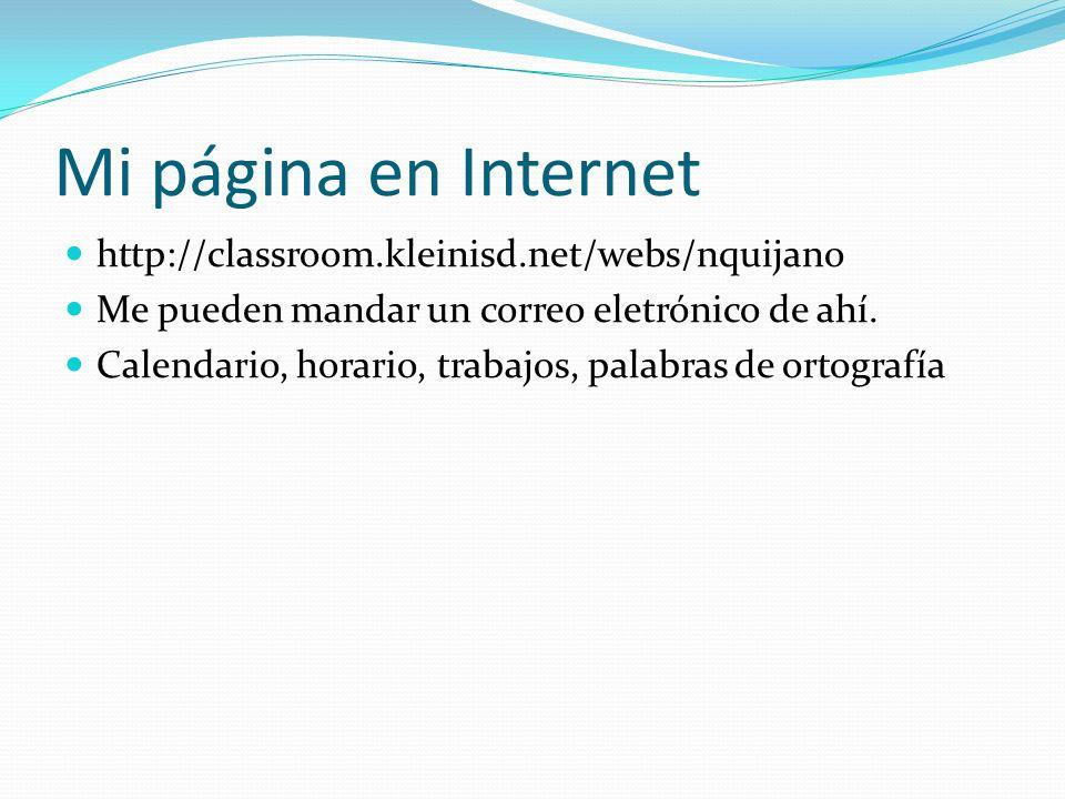 Mi página en Internet http://classroom.kleinisd.net/webs/nquijano Me pueden mandar un correo eletrónico de ahí. Calendario, horario, trabajos, palabra