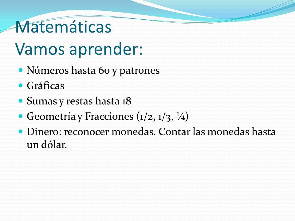 Matemáticas Vamos aprender: Números hasta 60 y patrones Gráficas Sumas y restas hasta 18 Geometría y Fracciones (1/2, 1/3, ¼) Dinero: reconocer moneda