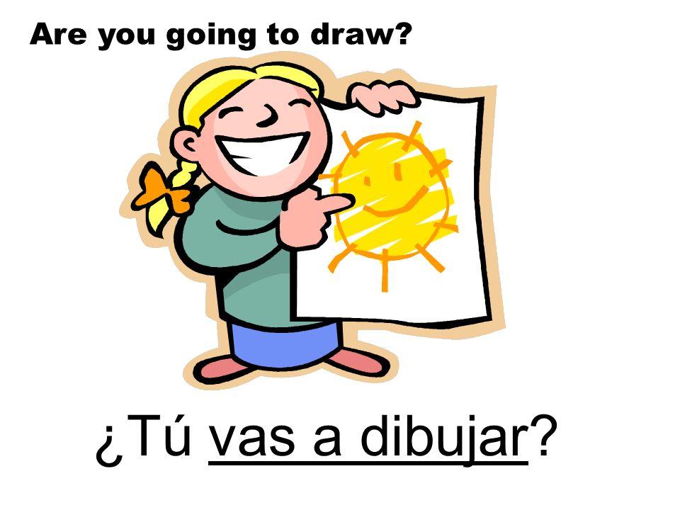 ¿Tú vas a dibujar? Are you going to draw?