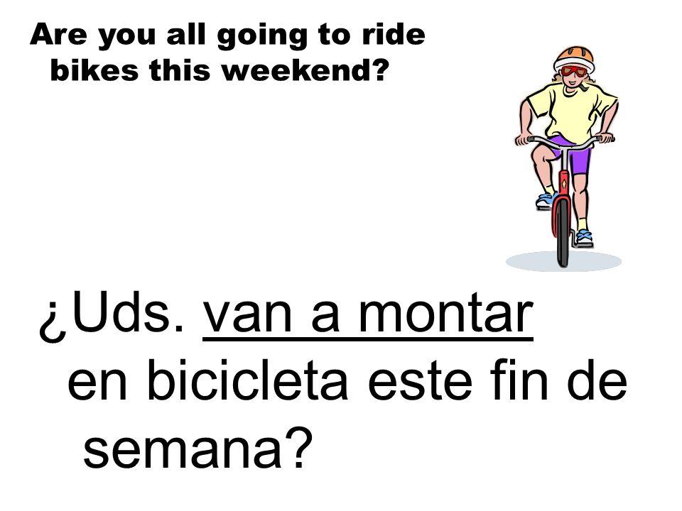 ¿Uds. van a montar en bicicleta este fin de semana? Are you all going to ride bikes this weekend?