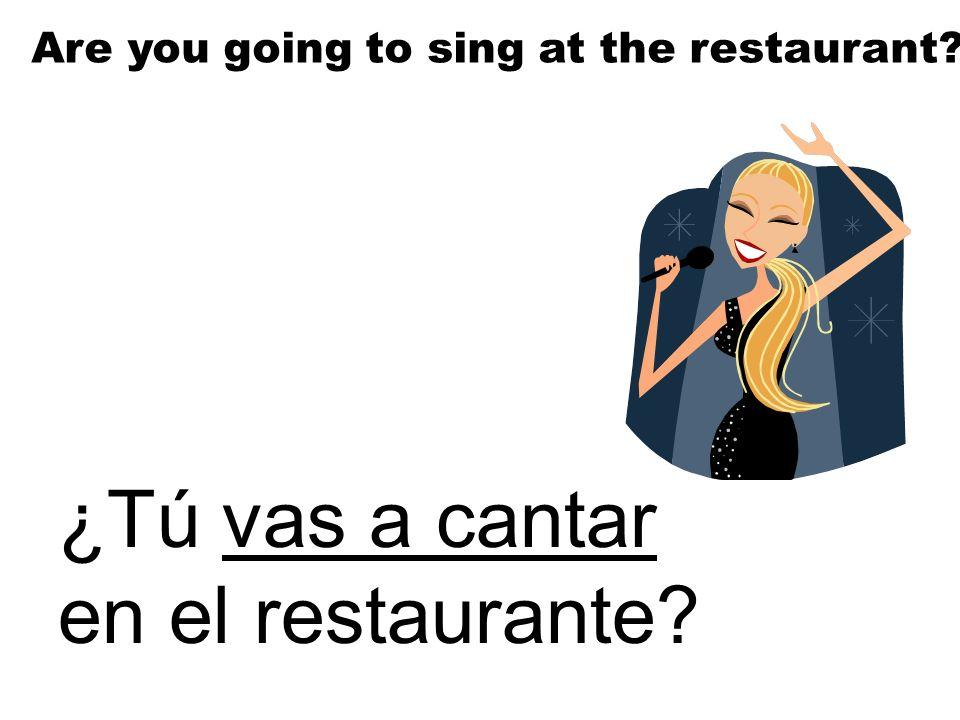 ¿Tú vas a cantar en el restaurante? Are you going to sing at the restaurant?