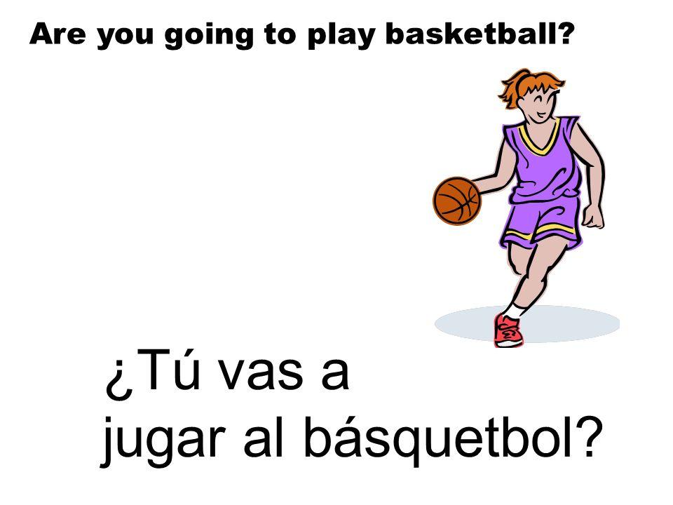 ¿Tú vas a jugar al básquetbol? Are you going to play basketball?