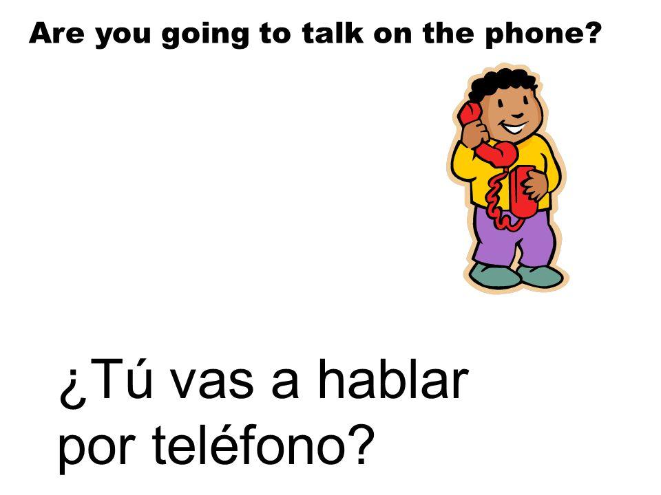 ¿Tú vas a hablar por teléfono? Are you going to talk on the phone?