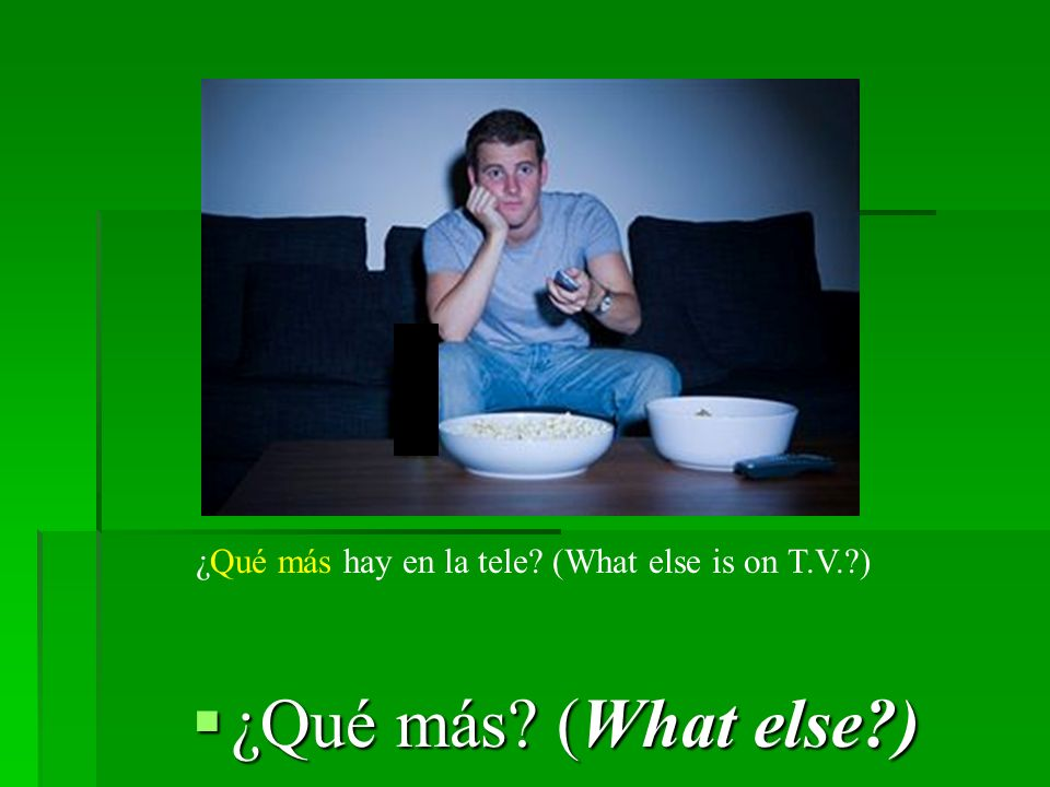 ¿Qué más (What else ) ¿Qué más (What else ) ¿Qué más hay en la tele (What else is on T.V. )