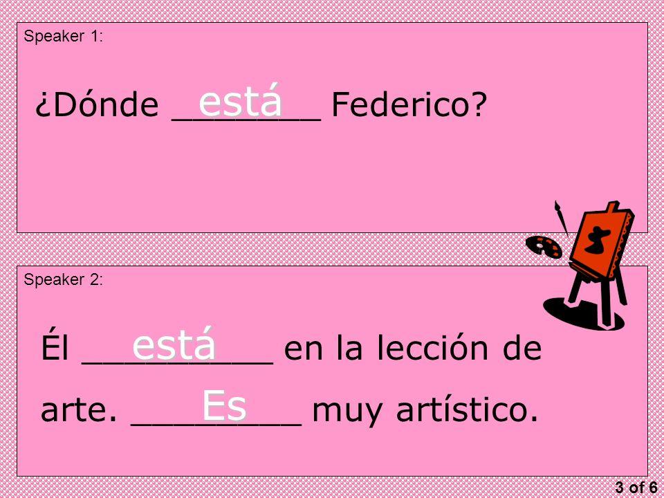 Speaker 1: Speaker 2: ¿Dónde _______ Federico. está Él _________ en la lección de arte.
