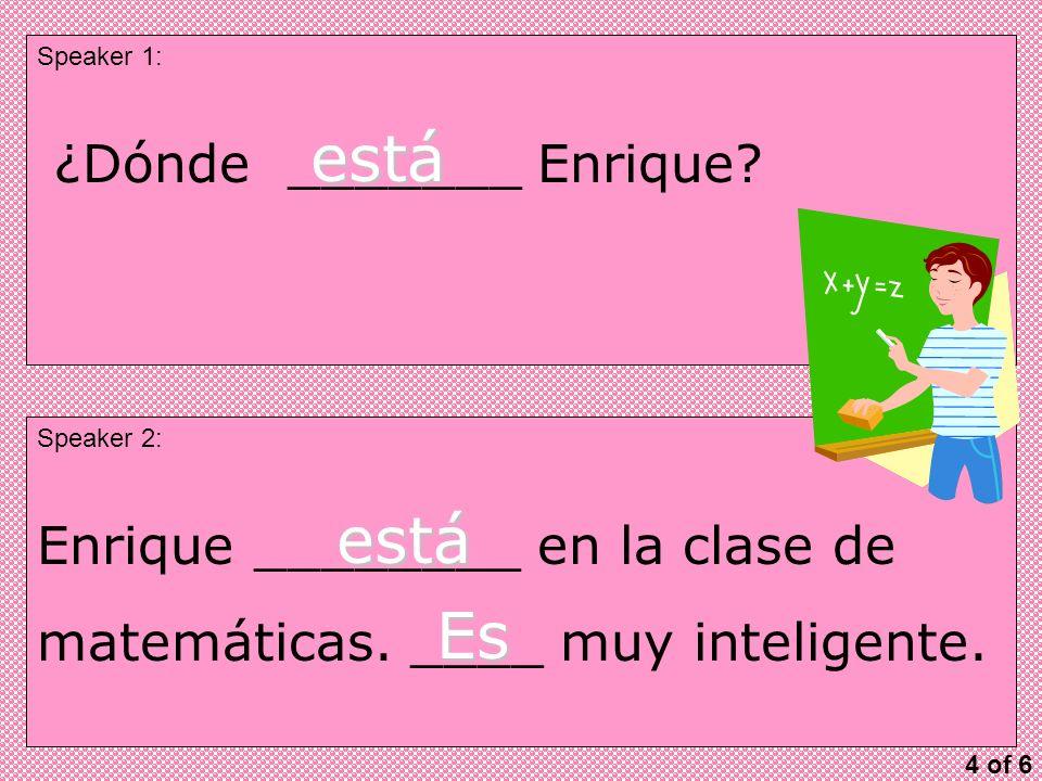 Speaker 1: Speaker 2: ¿Dónde _______ Enrique. está Enrique ________ en la clase de matemáticas.