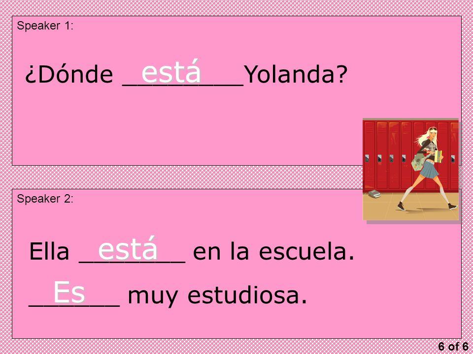 Speaker 1: Speaker 2: ¿Dónde ________Yolanda. está Ella _______ en la escuela.