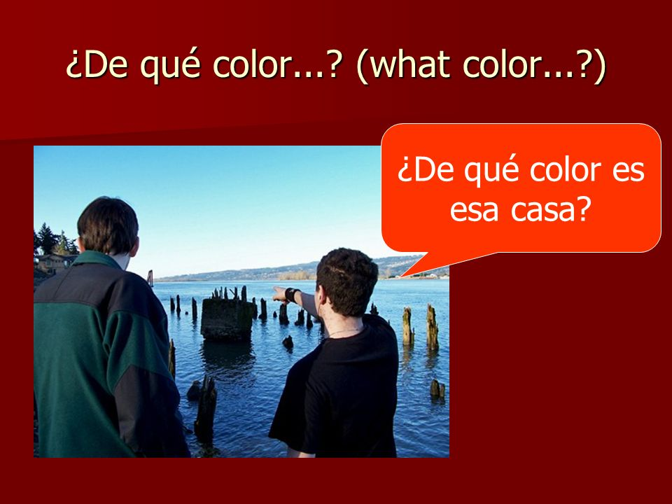 ¿De qué color...? (what color...?) ¿De qué color es esa casa?